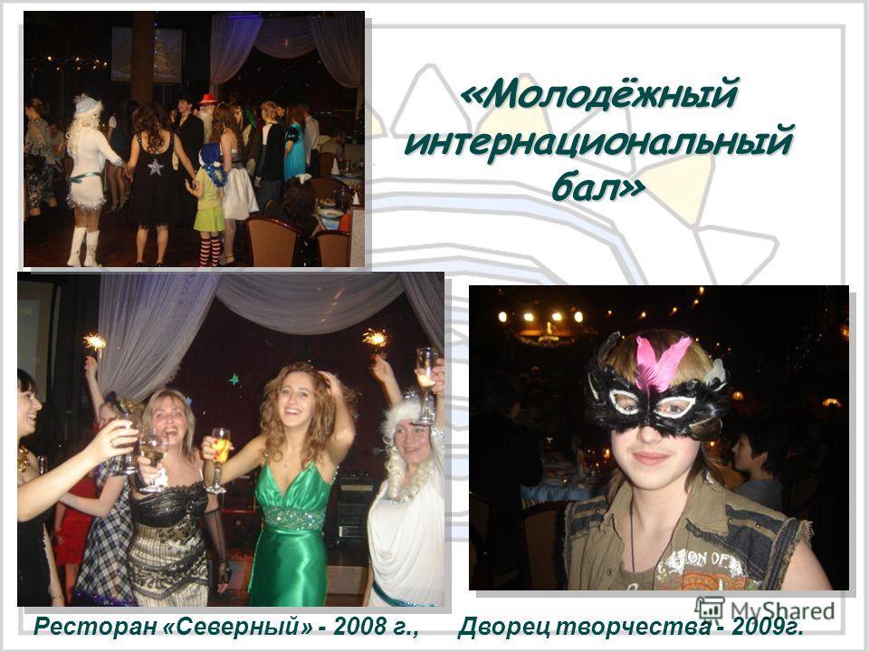 «Молодёжный интернациональный бал» Ресторан «Северный» - 2008 г., Дворец творчества - 2009 г.