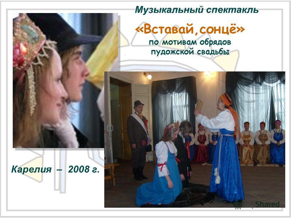 «Вставай,сонцё» по мотивам обрядов пудожской свадьбы Музыкальный спектакль Карелия – 2008 г.