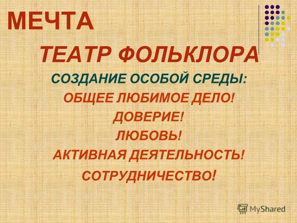 МЕЧТА ТЕАТР ФОЛЬКЛОРА СОЗДАНИЕ ОСОБОЙ СРЕДЫ: ОБЩЕЕ ЛЮБИМОЕ ДЕЛО! ДОВЕРИЕ! ЛЮБОВЬ! АКТИВНАЯ ДЕЯТЕЛЬНОСТЬ! СОТРУДНИЧЕСТВО !
