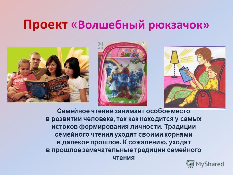 Проект « Волшебный рюкзачок» Семейное чтение занимает особое место в развитии человека, так как находится у самых истоков формирования личности. Традиции семейного чтения уходят своими корнями в далекое прошлое. К сожалению, уходят в прошлое замечате