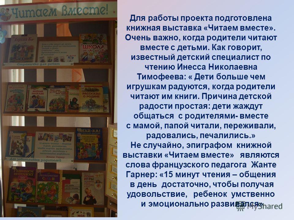 Для работы проекта подготовлена книжная выставка «Читаем вместе». Очень важно, когда родители читают вместе с детьми. Как говорит, известный детский специалист по чтению Инесса Николаевна Тимофеева: « Дети больше чем игрушкам радуются, когда родители
