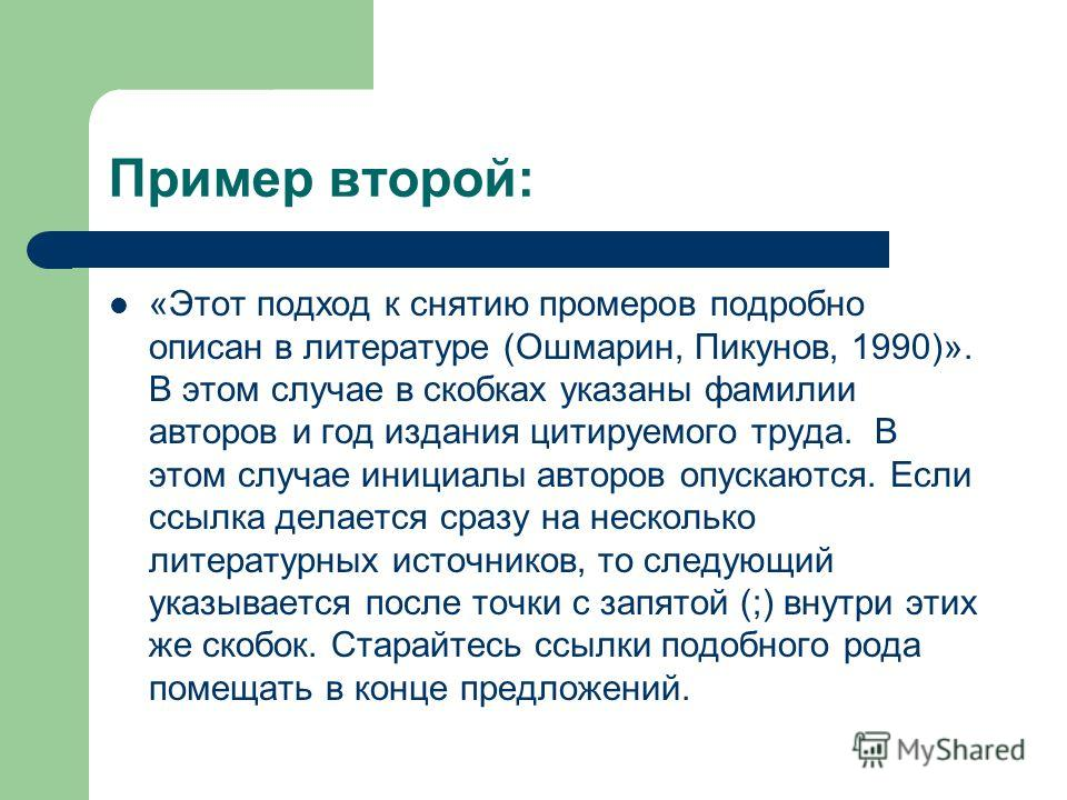 Пример второй: «Этот подход к снятию промеров подробно описан в литературе (Ошмарин, Пикунов, 1990)». В этом случае в скобках указаны фамилии авторов и год издания цитируемого труда. В этом случае инициалы авторов опускаются. Если ссылка делается сра
