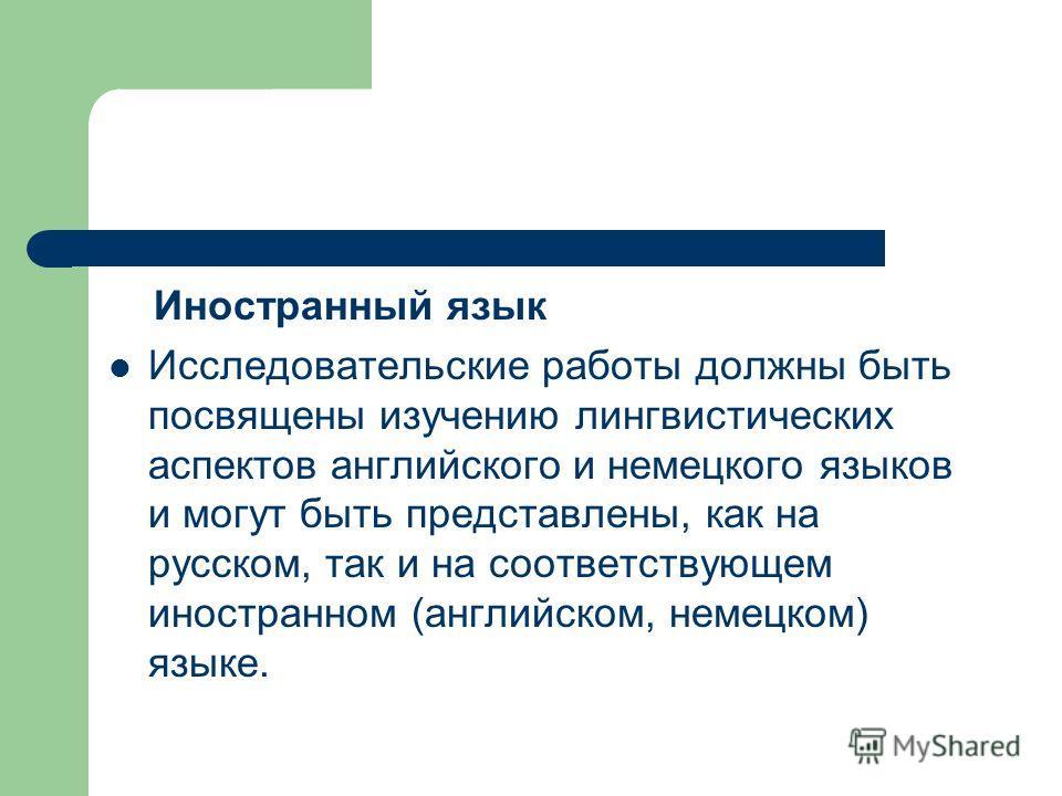 Иностранный язык Исследовательские работы должны быть посвящены изучению лингвистических аспектов английского и немецкого языков и могут быть представлены, как на русском, так и на соответствующем иностранном (английском, немецком) языке.