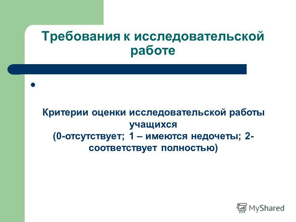 Требования к исследовательской работе Критерии оценки исследовательской работы учащихся (0-отсутствует; 1 – имеются недочеты; 2- соответствует полностью)