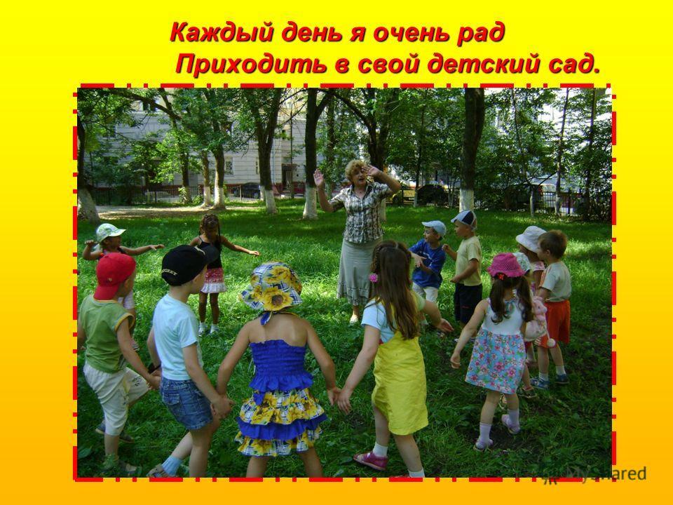 Каждый день я очень рад Приходить в свой детский сад.