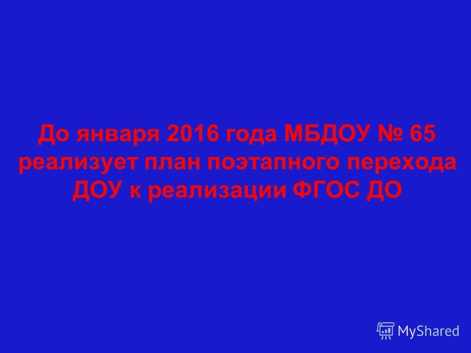 До января 2016 года МБДОУ 65 реализует план поэтапного перехода ДОУ к реализации ФГОС ДО