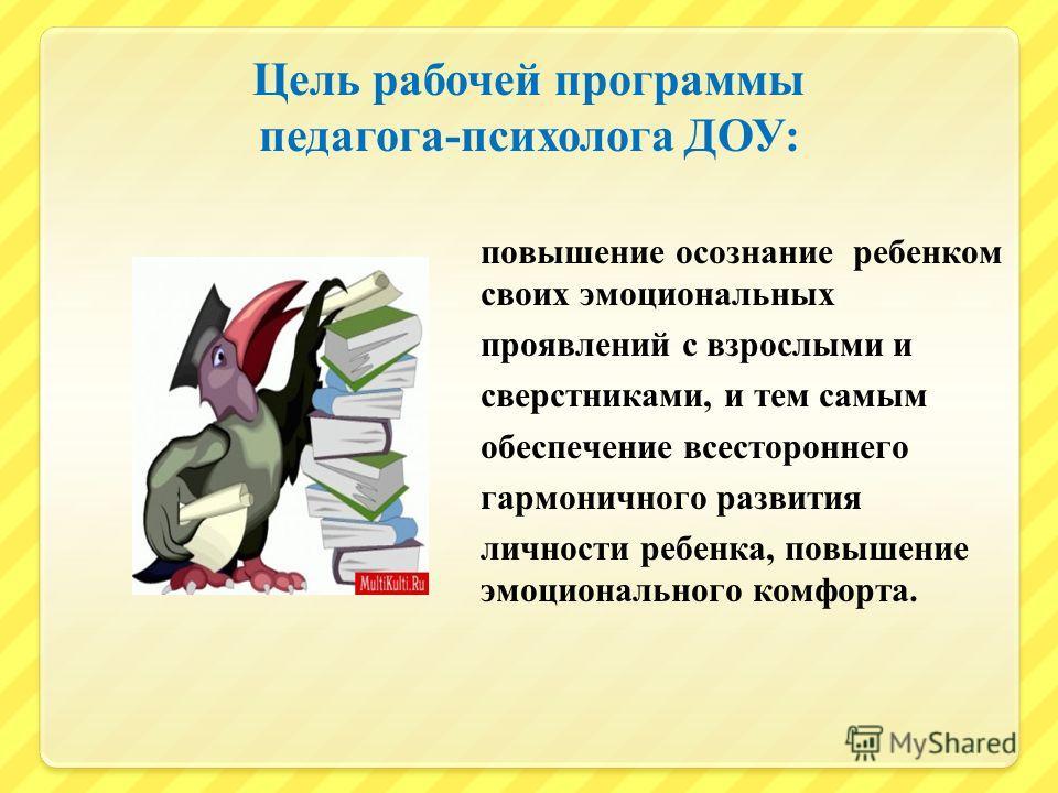 Цель рабочей программы педагога - психолога ДОУ : повышение осознание ребенком своих эмоциональных проявлений с взрослыми и сверстниками, и тем самым обеспечение всестороннего гармоничного развития личности ребенка, повышение эмоционального комфорта.