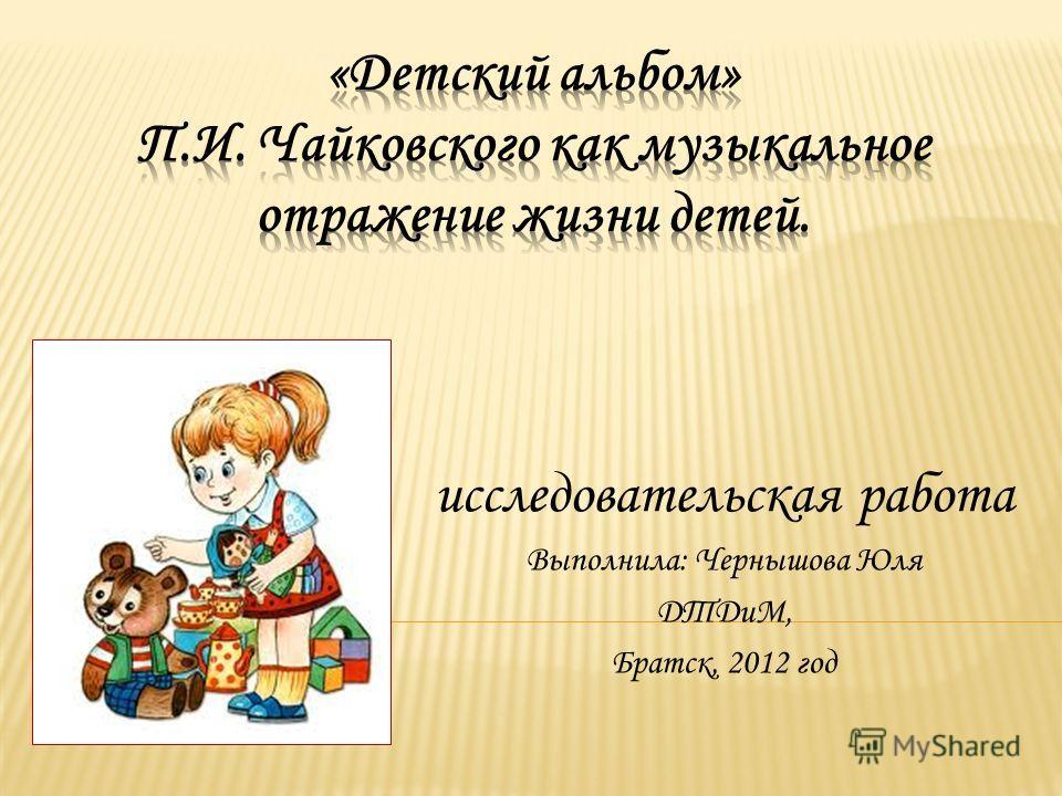 исследовательская работа Выполнила: Чернышова Юля ДТДиМ, Братск, 2012 год