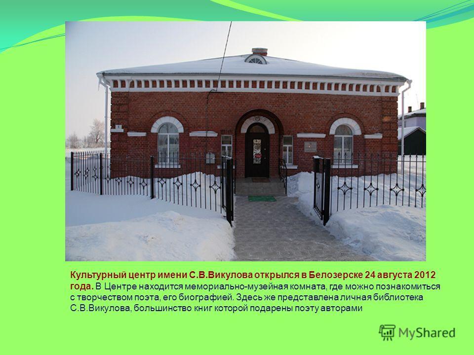 Культурный центр имени С.В.Викулова открылся в Белозерске 24 августа 2012 года. В Центре находится мемориально-музейная комната, где можно познакомиться с творчеством поэта, его биографией. Здесь же представлена личная библиотека С.В.Викулова, больши