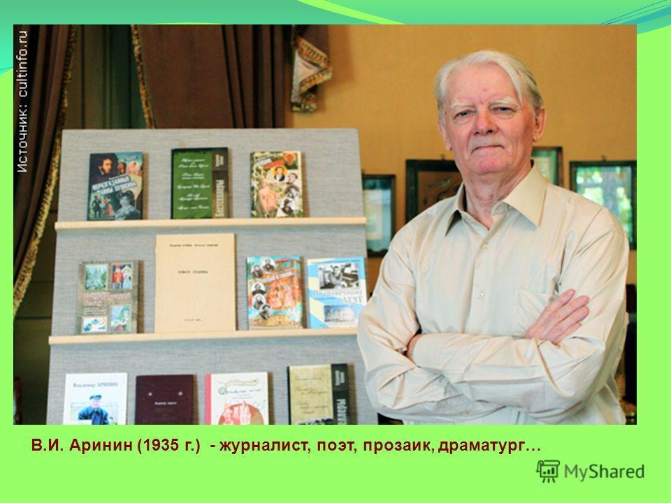 В.И. Аринин (1935 г.) - журналист, поэт, прозаик, драматург…