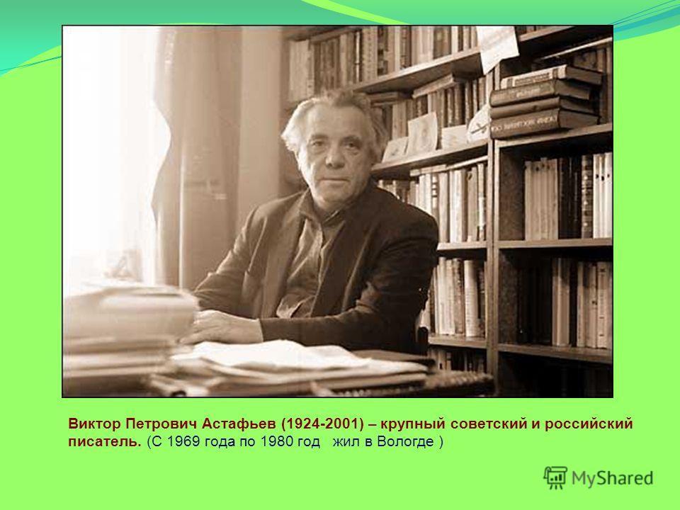 Виктор Петрович Астафьев (1924-2001) – крупный советский и российский писатель. (С 1969 года по 1980 год жил в Вологде )