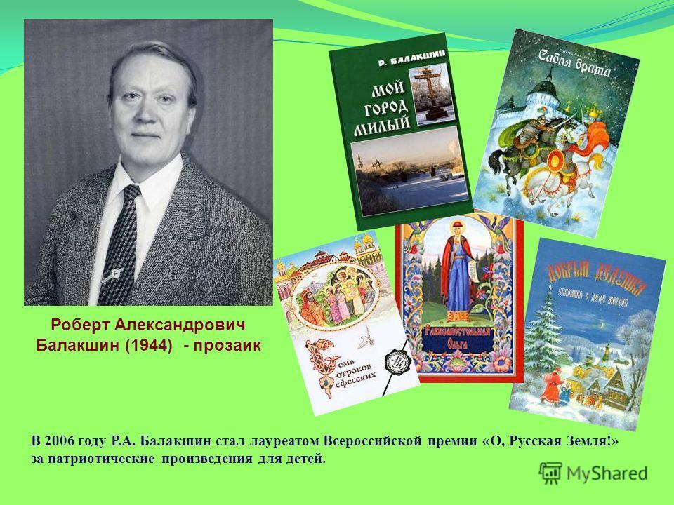 Роберт Александрович Балакшин (1944) - прозаик В 2006 году Р.А. Балакшин стал лауреатом Всероссийской премии «О, Русская Земля!» за патриотические произведения для детей.