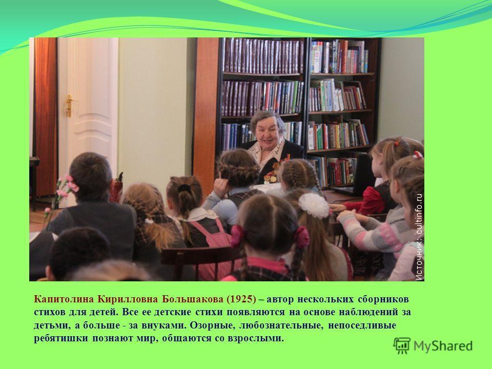 – Капитолина Кирилловна Большакова (1925) – автор нескольких сборников стихов для детей. Все ее детские стихи появляются на основе наблюдений за детьми, а больше - за внуками. Озорные, любознательные, непоседливые ребятишки познают мир, общаются со в