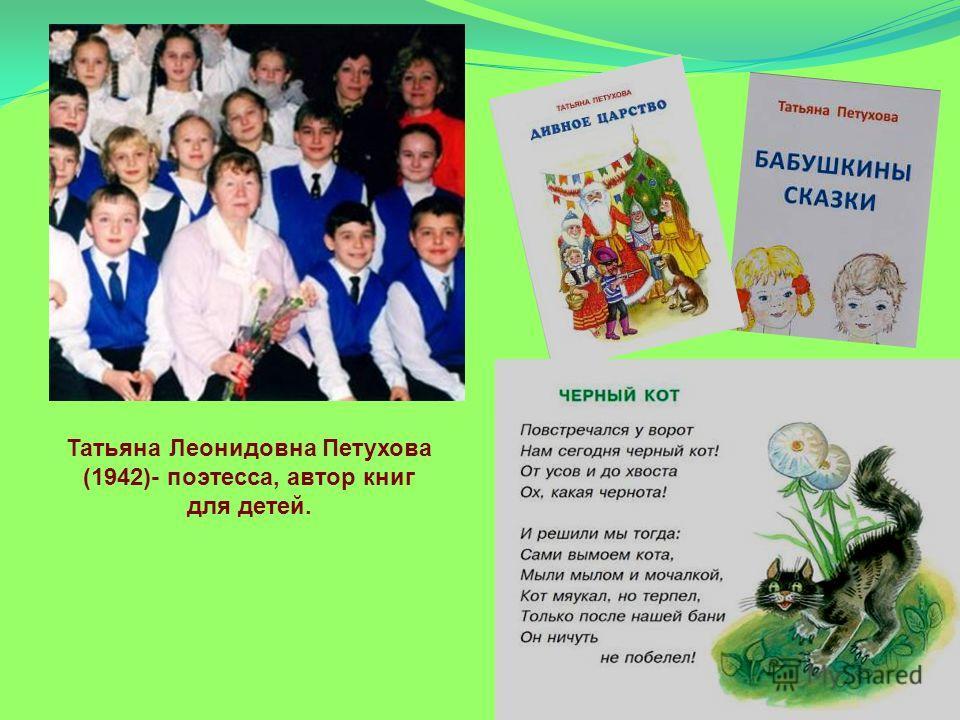 Татьяна Леонидовна Петухова (1942)- поэтесса, автор книг для детей.