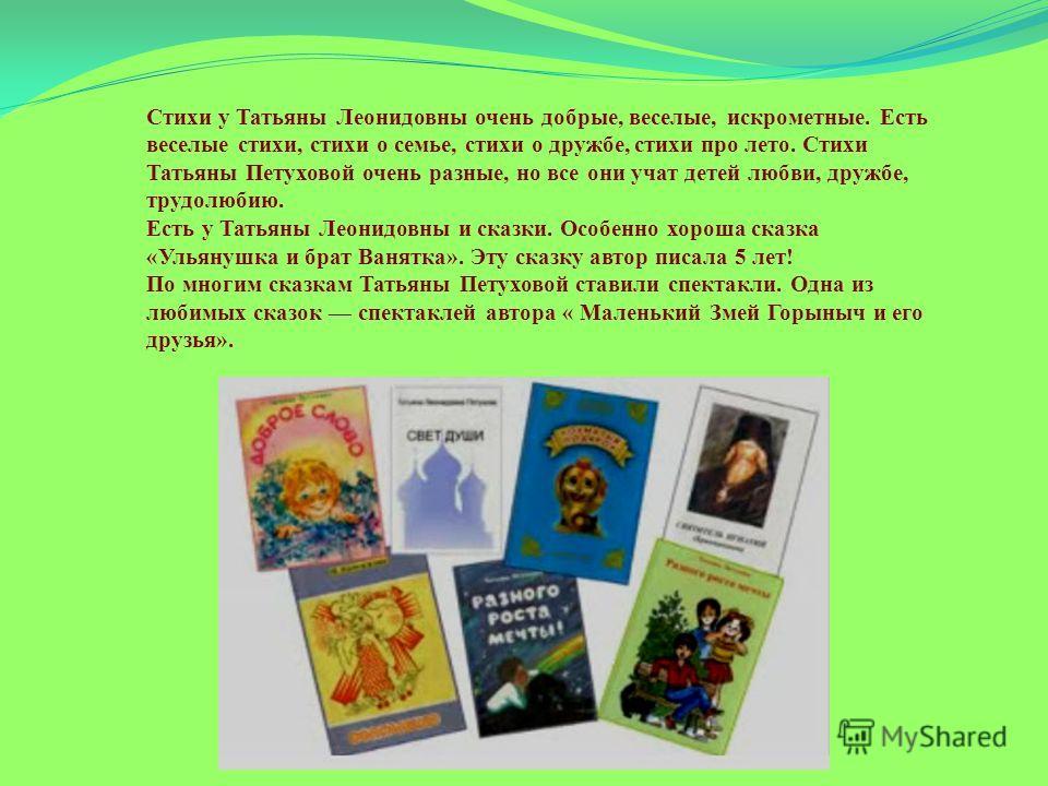 Стихи у Татьяны Леонидовны очень добрые, веселые, искрометные. Есть веселые стихи, стихи о семье, стихи о дружбе, стихи про лето. Стихи Татьяны Петуховой очень разные, но все они учат детей любви, дружбе, трудолюбию. Есть у Татьяны Леонидовны и сказк