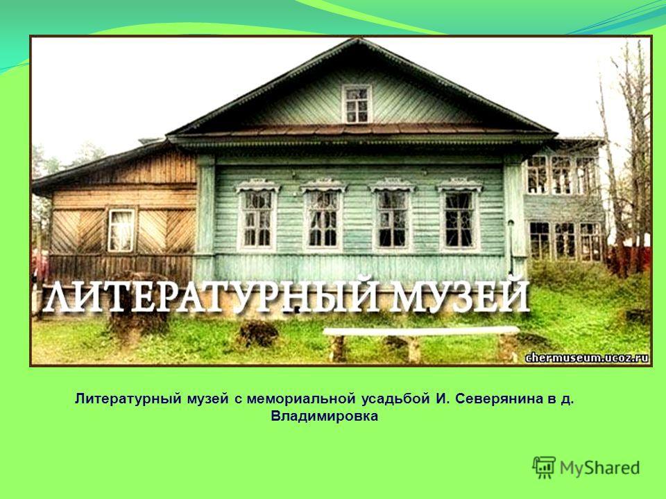 Литературный музей с мемориальной усадьбой И. Северянина в д. Владимировка