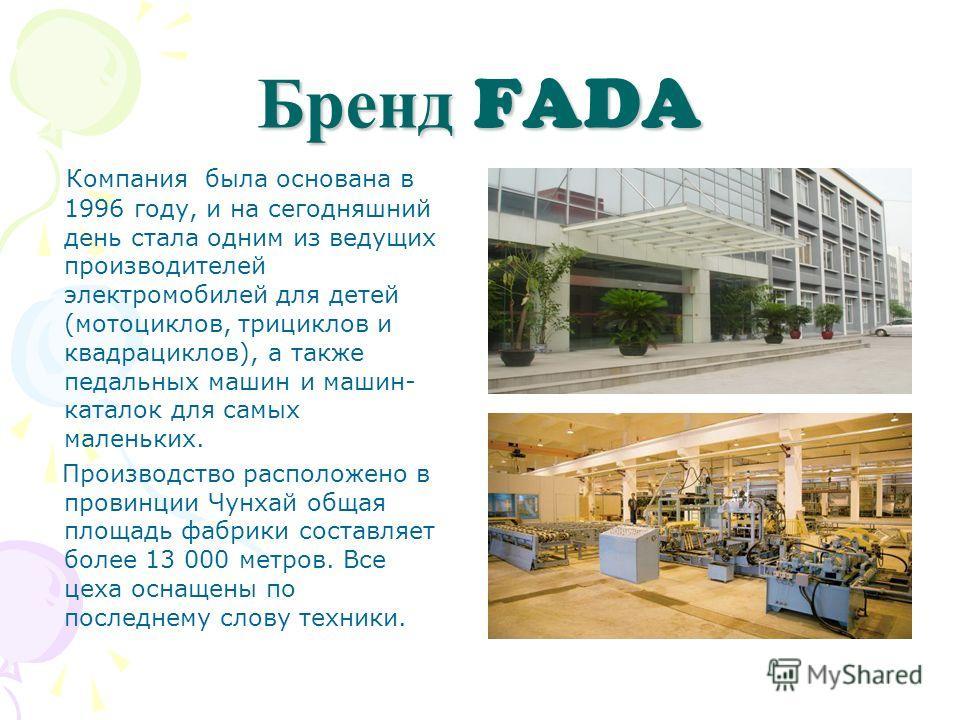 Бренд FADA Компания была основана в 1996 году, и на сегодняшний день стала одним из ведущих производителей электромобилей для детей (мотоциклов, трициклов и квадрациклов), а также педальных машин и машин- каталок для самых маленьких. Производство рас