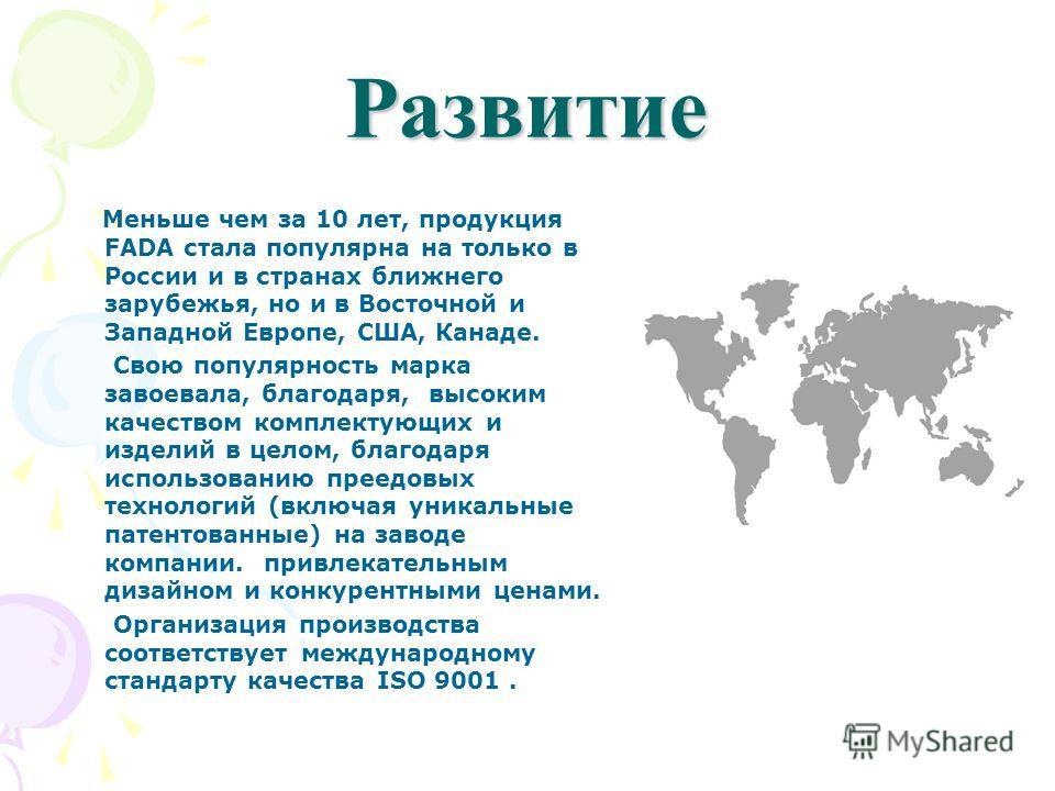 Развитие Меньше чем за 10 лет, продукция FADA стала популярна на только в России и в странах ближнего зарубежья, но и в Восточной и Западной Европе, США, Канаде. Свою популярность марка завоевала, благодаря, высоким качеством комплектующих и изделий