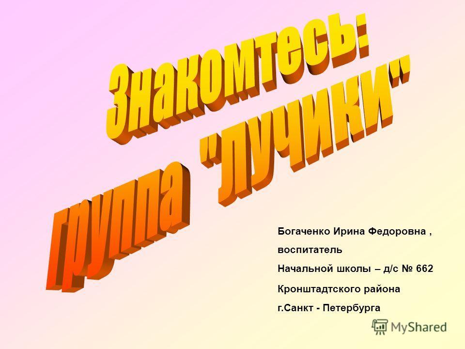 Богаченко Ирина Федоровна, воспитатель Начальной школы – д/с 662 Кронштадтского района г.Санкт - Петербурга