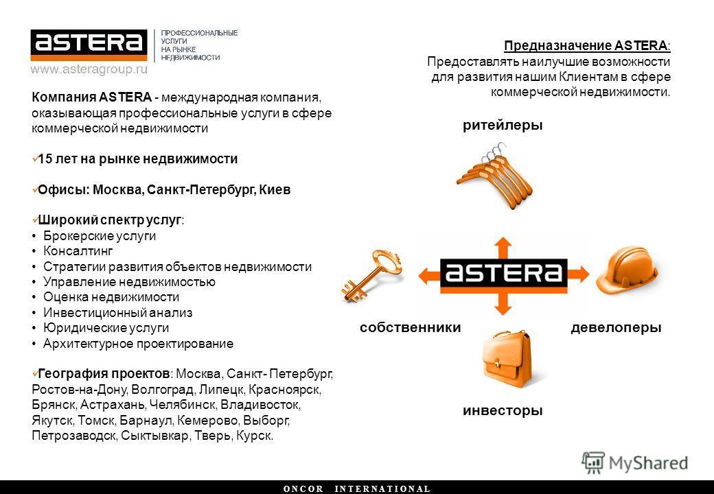 O N C O R I N T E R N A T I O N A L Компания ASTERA - международная компания, оказывающая профессиональные услуги в сфере коммерческой недвижимости 15 лет на рынке недвижимости Офисы: Москва, Санкт-Петербург, Киев Широкий спектр услуг: Брокерские усл
