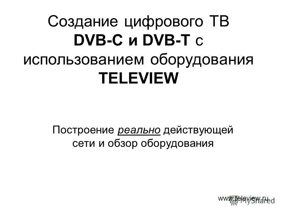 Создание цифрового ТВ DVB-C и DVB-T с использованием оборудования TELEVIEW Построение реально действующей сети и обзор оборудования www.teleview.ru