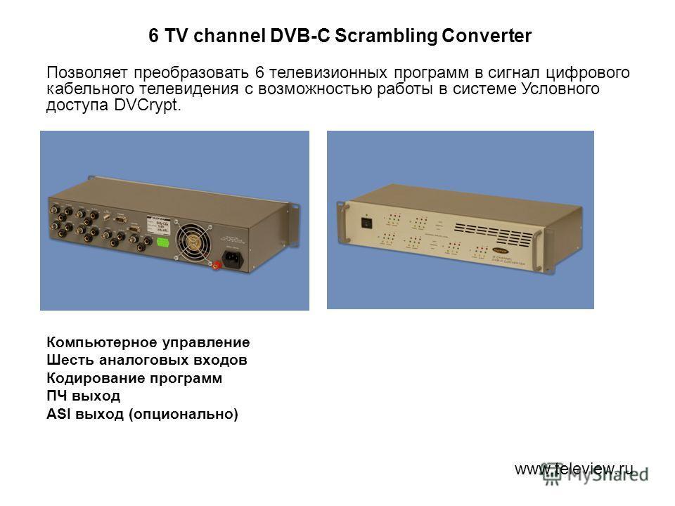 6 TV channel DVB-C Scrambling Converter Компьютерное управление Шесть аналоговых входов Кодирование программ ПЧ выход ASI выход (опционально) www.teleview.ru Позволяет преобразовать 6 телевизионных программ в сигнал цифрового кабельного телевидения с