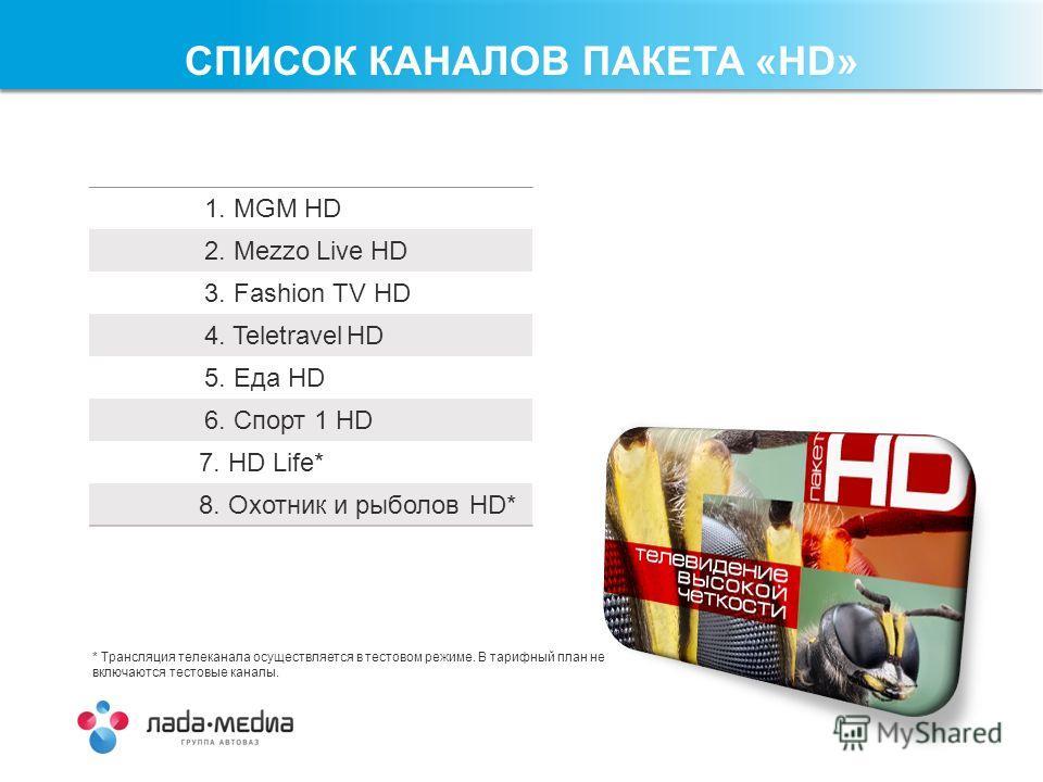 1. MGM HD 2. Mezzo Live HD 3. Fashion TV HD 4. Teletravel HD 5. Еда HD 6. Спорт 1 HD 7. HD Life* 8. Охотник и рыболов HD* СПИСОК КАНАЛОВ ПАКЕТА «HD» * Трансляция телеканала осуществляется в тестовом режиме. В тарифный план не включаются тестовые кана