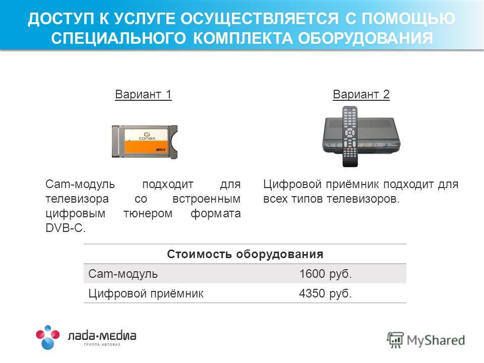 Вариант 1 Cam-модуль подходит для телевизора со встроенным цифровым тюнером формата DVB-C. Вариант 2 Цифровой приёмник подходит для всех типов телевизоров. Стоимость оборудования Cam-модуль 1600 руб. Цифровой приёмник 4350 руб. ДОСТУП К УСЛУГЕ ОСУЩЕС