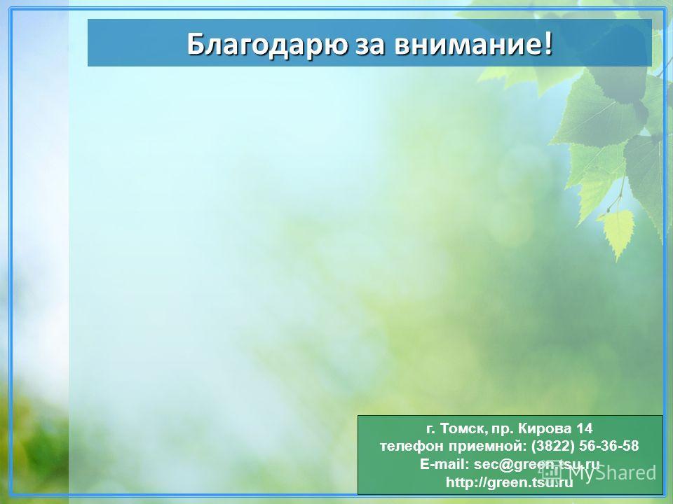 Благодарю за внимание! г. Томск, пр. Кирова 14 телефон приемной: (3822) 56-36-58 E-mail: sec@green.tsu.ru http://green.tsu.ru
