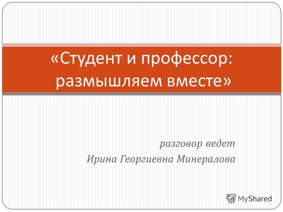разговор ведет Ирина Георгиевна Минералова « Студент и профессор : размышляем вместе »