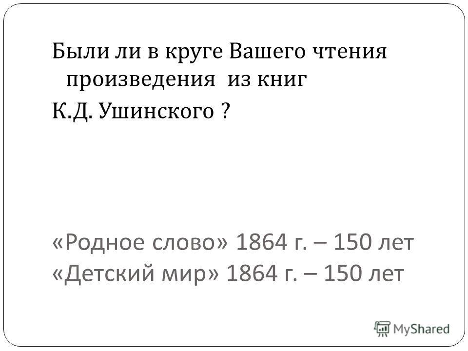 « Родное слово » 1864 г. – 150 лет « Детский мир » 1864 г. – 150 лет Были ли в круге Вашего чтения произведения из книг К. Д. Ушинского ?