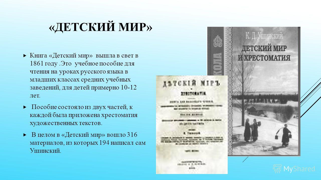 «ДЕТСКИЙ МИР» Книга «Детский мир» вышла в свет в 1861 году.Это учебное пособие для чтения на уроках русского языка в младших классах средних учебных заведений, для детей примерно 10-12 лет. Пособие состояло из двух частей, к каждой была приложена хр