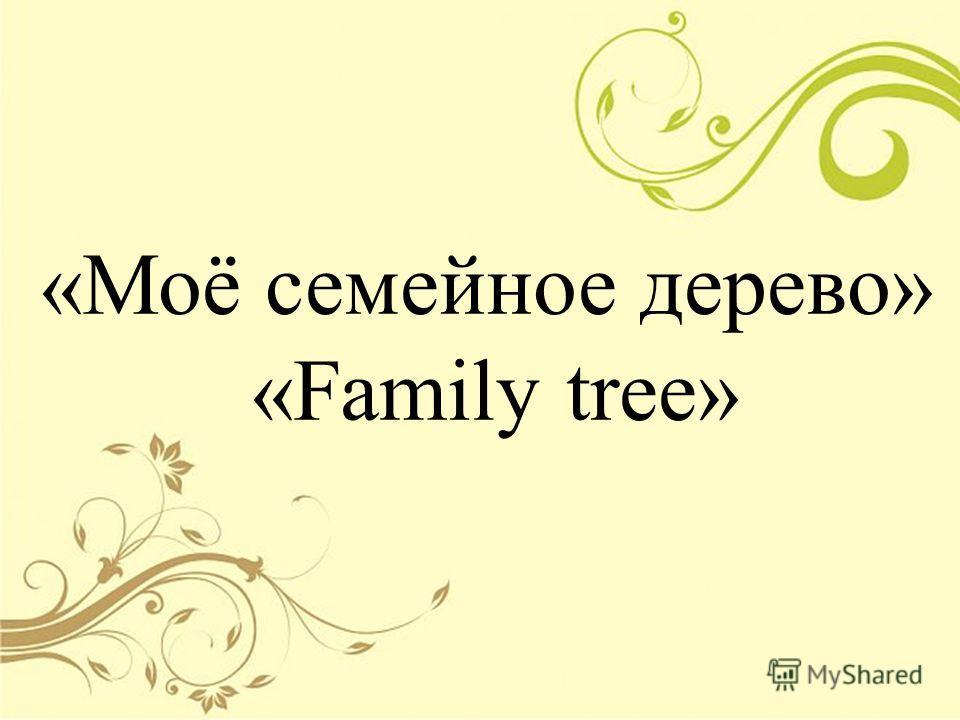 «Моё семейное дерево» «Family tree»
