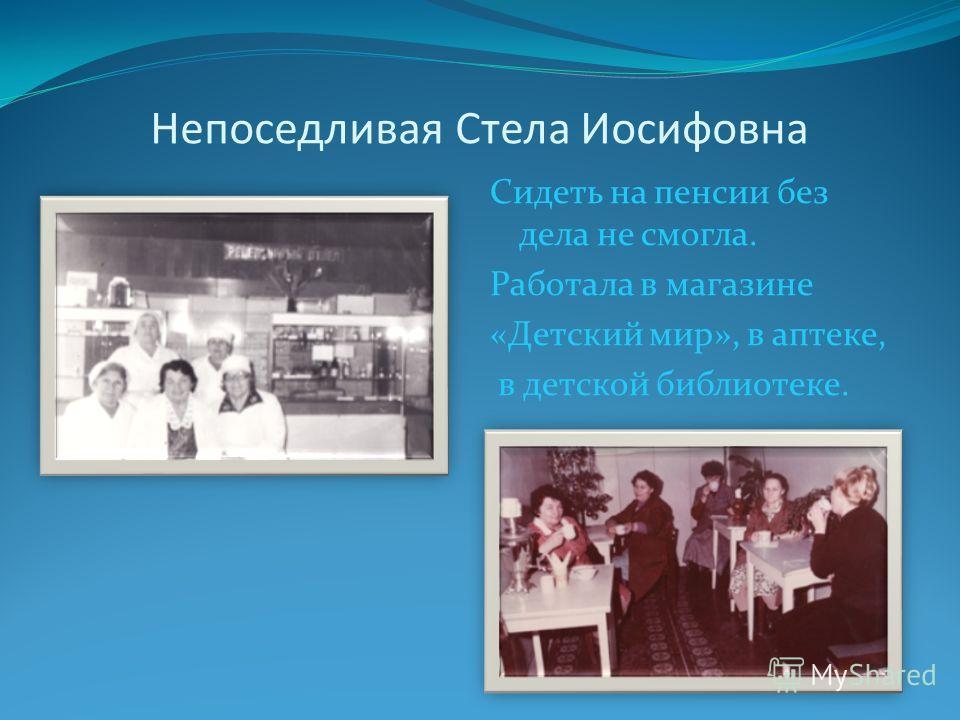 Непоседливая Стела Иосифовна Сидеть на пенсии без дела не смогла. Работала в магазине «Детский мир», в аптеке, в детской библиотеке.
