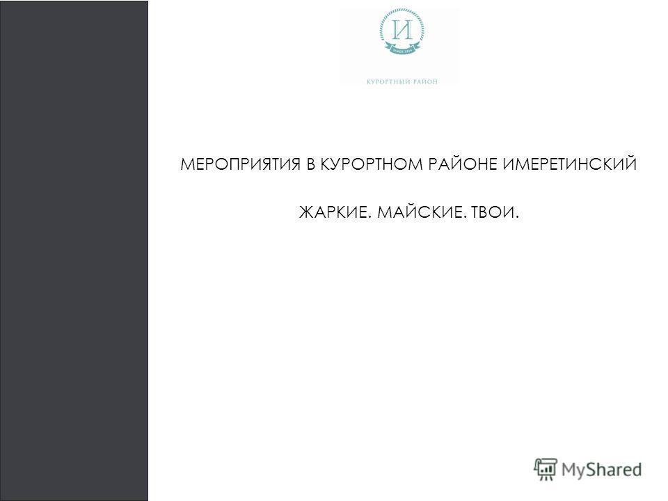 МЕРОПРИЯТИЯ В КУРОРТНОМ РАЙОНЕ ИМЕРЕТИНСКИЙ ЖАРКИЕ. МАЙСКИЕ. ТВОИ.