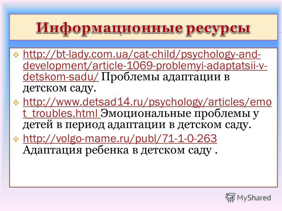 http://bt-lady.com.ua/cat-child/psychology-and- development/article-1069-problemyi-adaptatsii-v- detskom-sadu/ Проблемы адаптации в детском саду. http://bt-lady.com.ua/cat-child/psychology-and- development/article-1069-problemyi-adaptatsii-v- detskom