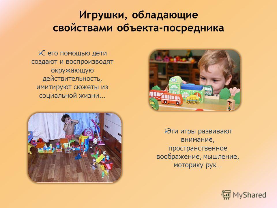 Игрушки, обладающие свойствами объекта-посредника С его помощью дети создают и воспроизводят окружающую действительность, имитируют сюжеты из социальной жизни... Эти игры развивают внимание, пространственное воображение, мышление, моторику рук…