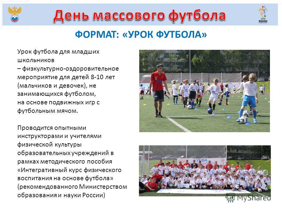 ФОРМАТ: «УРОК ФУТБОЛА» Урок футбола для младших школьников – физкультурно-оздоровительное мероприятие для детей 8-10 лет (мальчиков и девочек), не занимающихся футболом, на основе подвижных игр с футбольным мячом. Проводится опытными инструкторами и