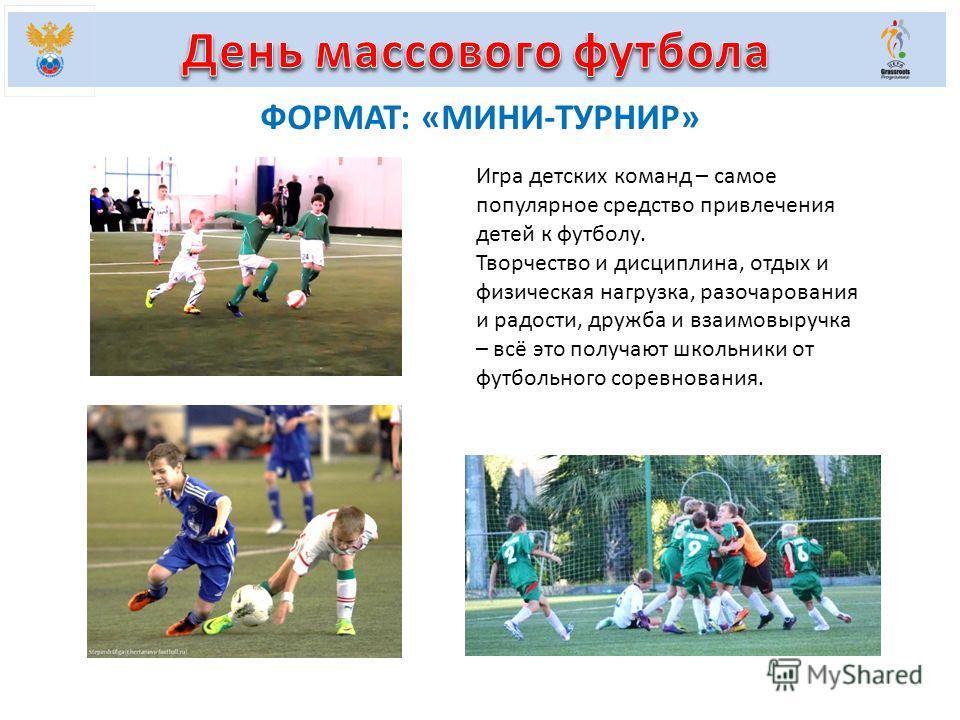 ФОРМАТ: «МИНИ-ТУРНИР» Игра детских команд – самое популярное средство привлечения детей к футболу. Творчество и дисциплина, отдых и физическая нагрузка, разочарования и радости, дружба и взаимовыручка – всё это получают школьники от футбольного сорев