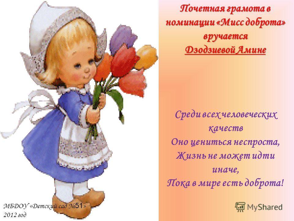 Почетная грамота в номинации «Мисс доброта» вручается Дзодзиевой Амине МБДОУ «Детский сад 51 » 2012 год Среди всех человеческих качеств Оно цениться неспроста, Жизнь не может идти иначе, Пока в мире есть доброта!