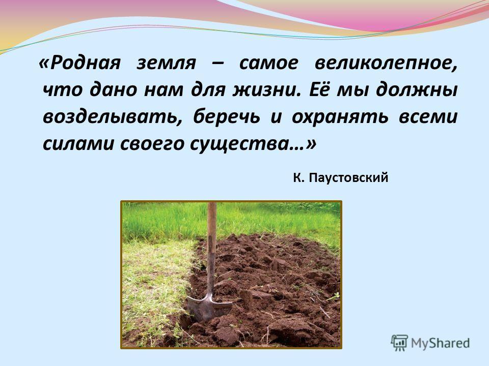 «Родная земля – самое великолепное, что дано нам для жизни. Её мы должны возделывать, беречь и охранять всеми силами своего существа…» К. Паустовский