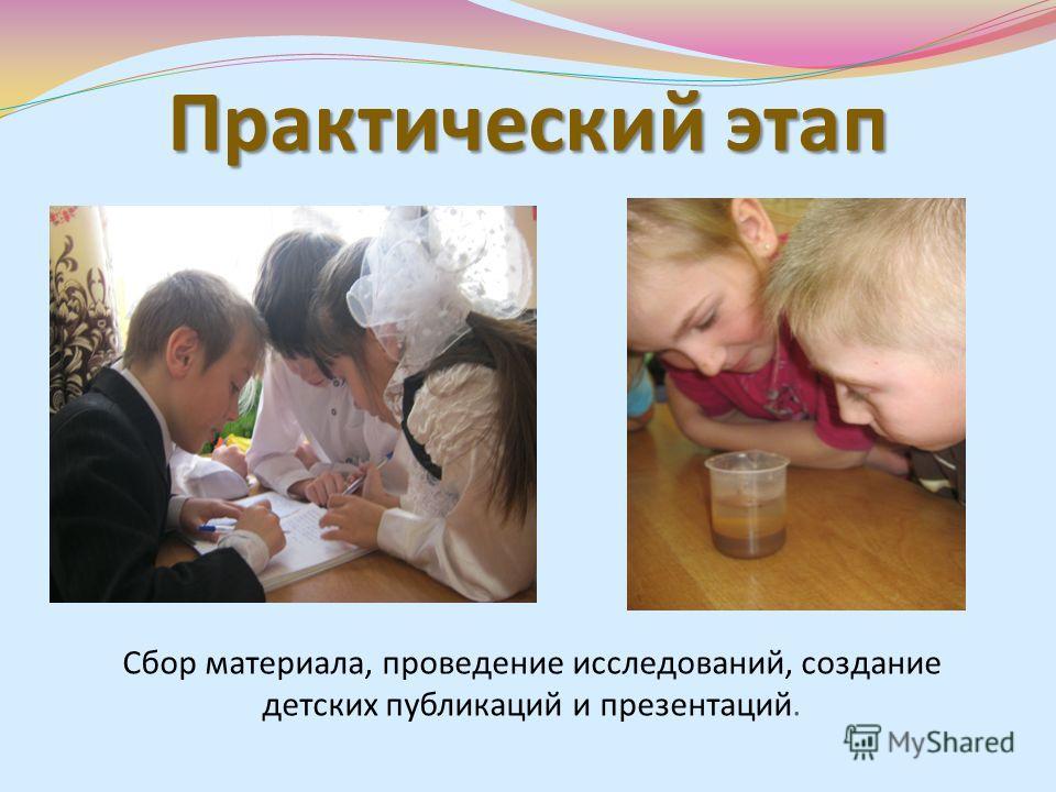 Практический этап Сбор материала, проведение исследований, создание детских публикаций и презентаций.