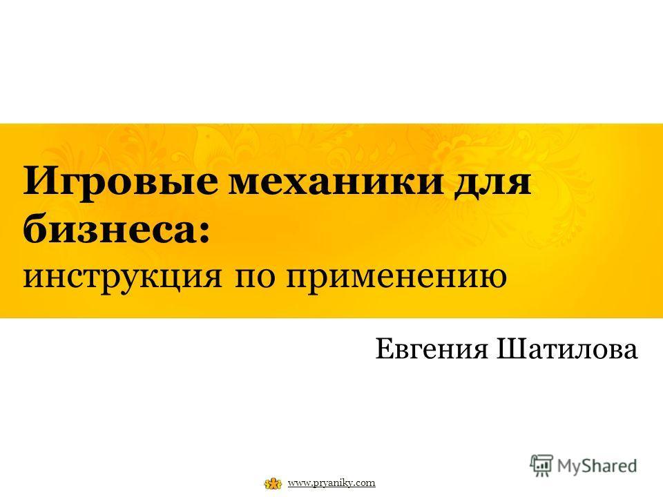 Игровые механики для бизнеса: инструкция по применению Евгения Шатилова www.pryaniky.com