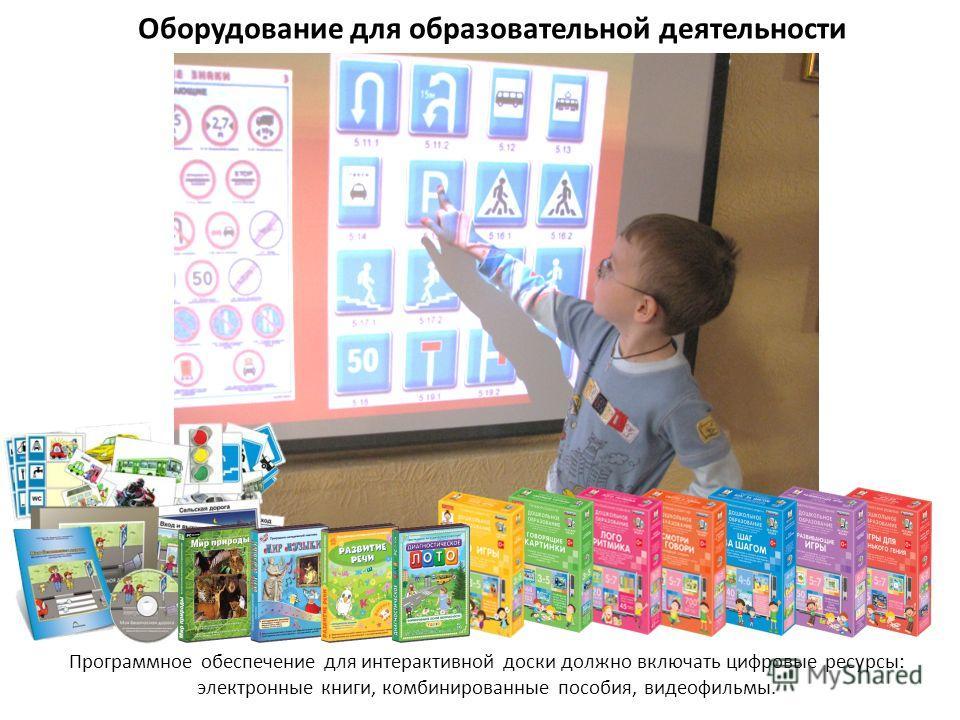 Оборудование для образовательной деятельности Программное обеспечение для интерактивной доски должно включать цифровые ресурсы: электронные книги, комбинированные пособия, видеофильмы.