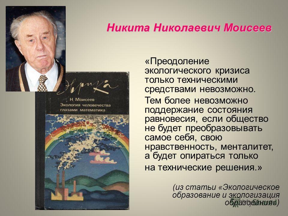 Никита Николаевич Моисеев «Преодоление экологического кризиса только техническими средствами невозможно. Тем более невозможно поддержание состояния равновесия, если общество не будет преобразовывать самое себя, свою нравственность, менталитет, а буде