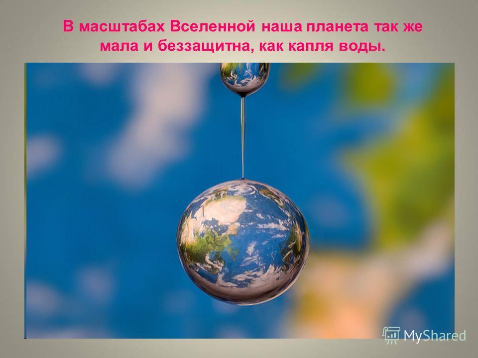 В масштабах Вселенной наша планета так же мала и беззащитна, как капля воды.