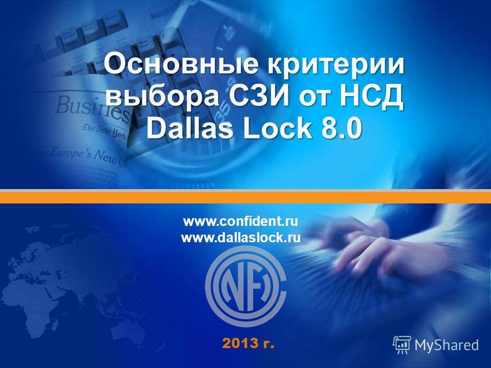 Основные критерии выбора СЗИ от НСД Dallas Lock 8.0 2013 г. www.confident.ru www.dallaslock.ru
