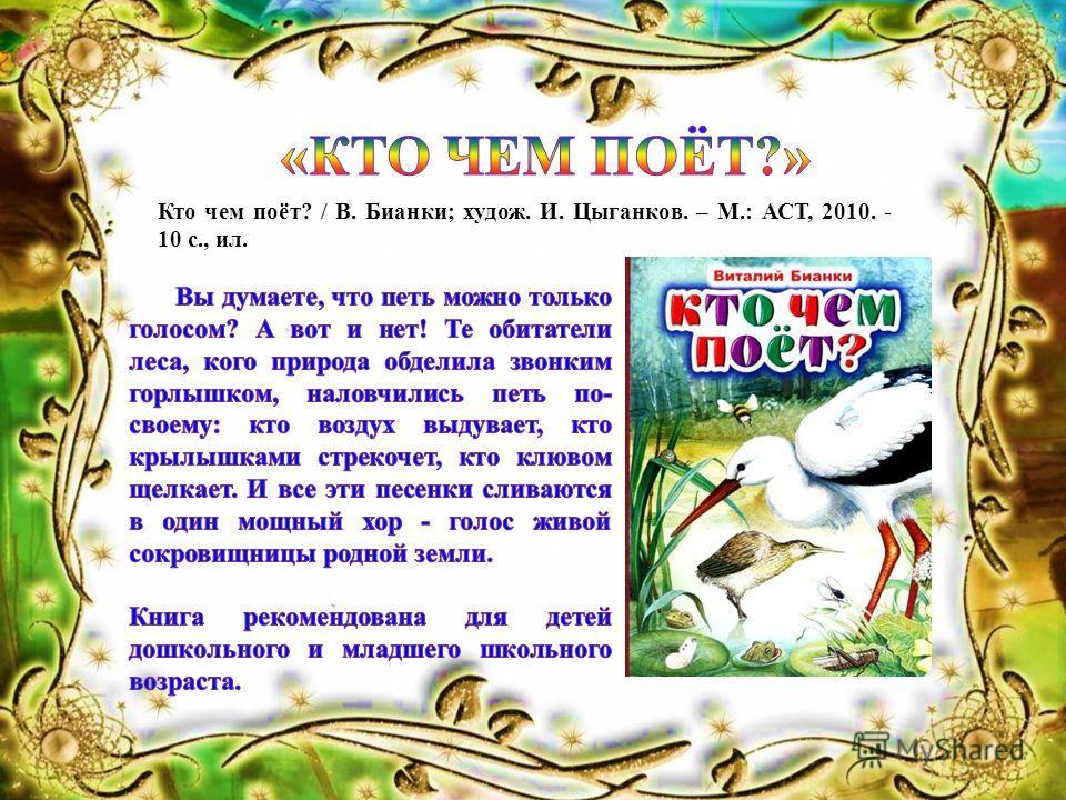 Кто чем поёт? / В. Бианки; худож. И. Цыганков. – М.: АСТ, 2010. - 10 с., ил.
