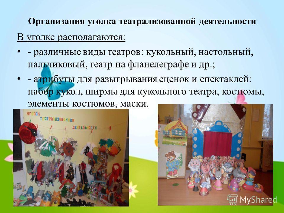 Организация уголка театрализованной деятельности В уголке располагаются: - различные виды театров: кукольный, настольный, пальчиковый, театр на фланелеграфе и др.; - атрибуты для разыгрывания сценок и спектаклей: набор кукол, ширмы для кукольного теа