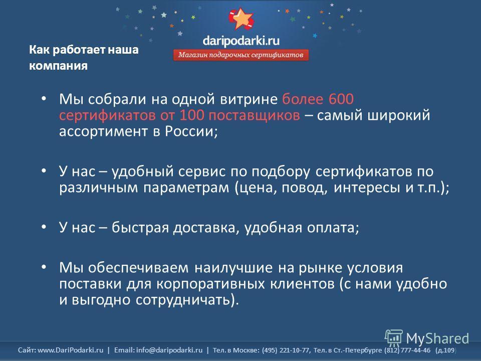 Сайт: www.DariPodarki.ru | Email: info@daripodarki.ru | Тел. в Москве: (495) 221-10-77, Тел. в Ст.-Петербурге (812) 777-44-46 (д.109) Как работает наша компания Мы собрали на одной витрине более 600 сертификатов от 100 поставщиков – самый широкий асс